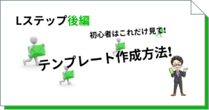 Lステップメッセージテンプレート作り方(後編)